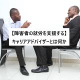 【障害者の就労を支援する】キャリアアドバイザーとは何か